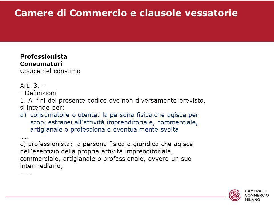 Camere di Commercio e clausole vessatorie Professionista Consumatori Codice del consumo Art. 3. – - Definizioni 1. Ai fini del presente codice ove non