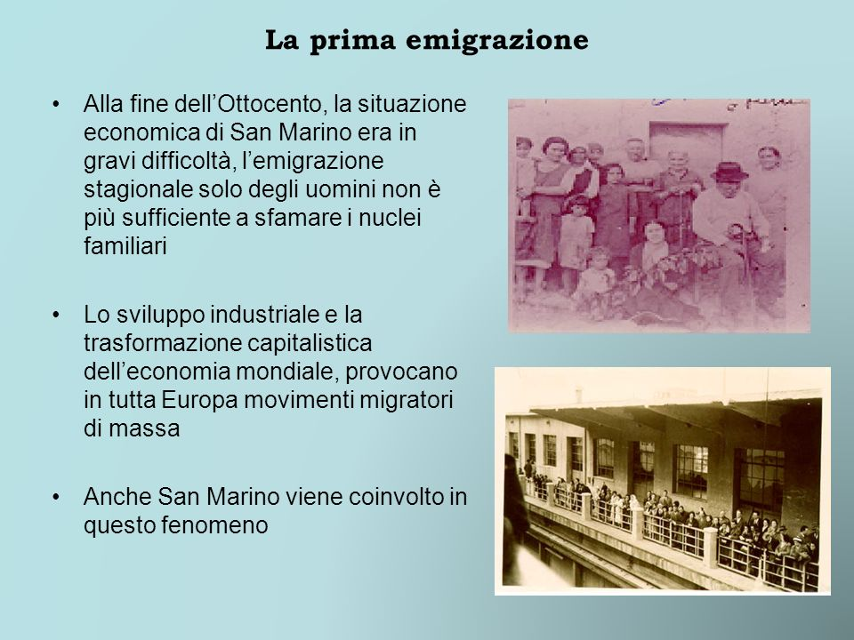 La prima emigrazione Alla fine dellOttocento, la situazione economica di San Marino era in gravi difficoltà, lemigrazione stagionale solo degli uomini non è più sufficiente a sfamare i nuclei familiari Lo sviluppo industriale e la trasformazione capitalistica delleconomia mondiale, provocano in tutta Europa movimenti migratori di massa Anche San Marino viene coinvolto in questo fenomeno
