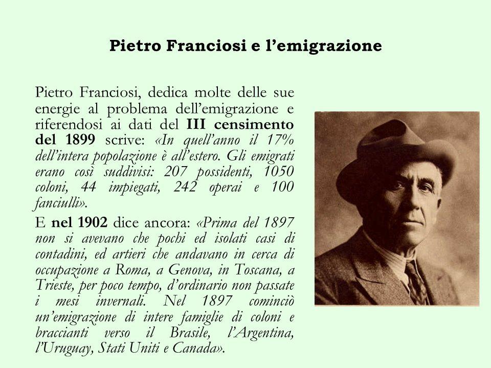 Pietro Franciosi e lemigrazione Pietro Franciosi, dedica molte delle sue energie al problema dellemigrazione e riferendosi ai dati del III censimento del 1899 scrive: «In quellanno il 17% dellintera popolazione è allestero.