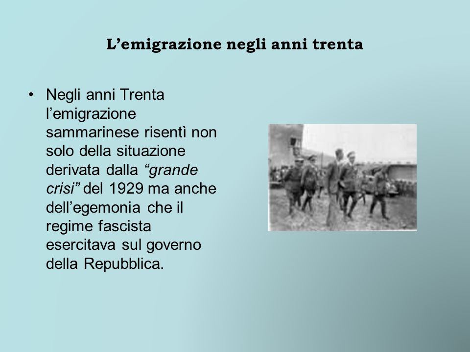 Lemigrazione negli anni trenta Negli anni Trenta lemigrazione sammarinese risentì non solo della situazione derivata dalla grande crisi del 1929 ma anche dellegemonia che il regime fascista esercitava sul governo della Repubblica.