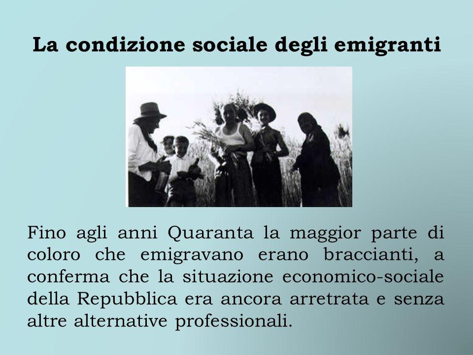 La condizione sociale degli emigranti Fino agli anni Quaranta la maggior parte di coloro che emigravano erano braccianti, a conferma che la situazione