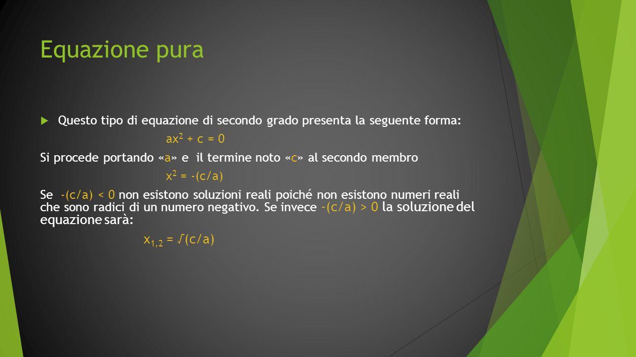 Equazione pura Questo tipo di equazione di secondo grado presenta la seguente forma: ax 2 + c = 0 Si procede portando «a» e il termine noto «c» al sec