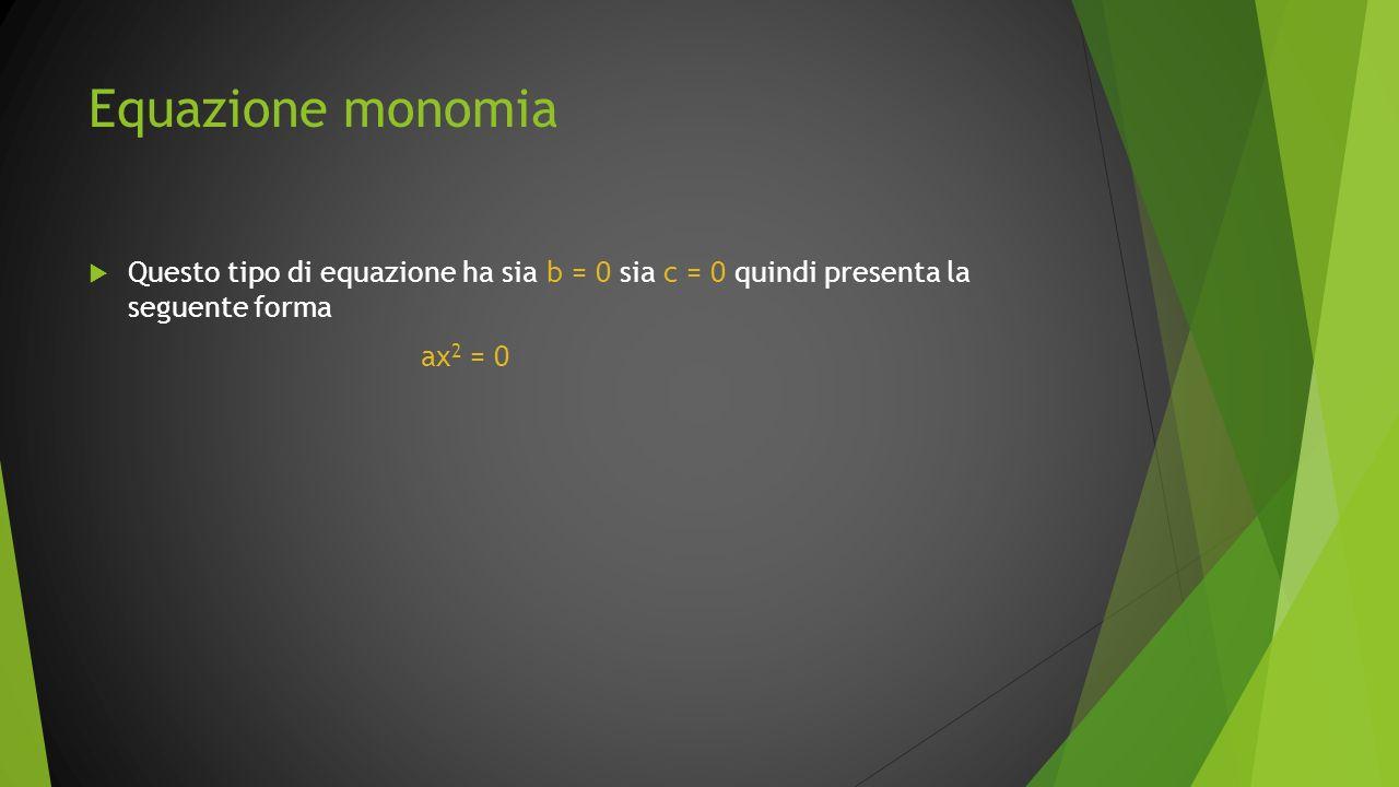 Equazione monomia Questo tipo di equazione ha sia b = 0 sia c = 0 quindi presenta la seguente forma ax 2 = 0