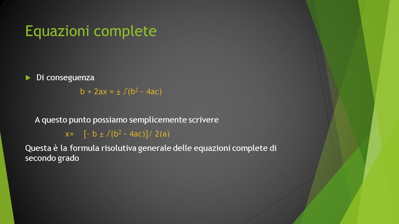 Equazioni complete Di conseguenza b + 2ax = ± (b 2 – 4ac) A questo punto possiamo semplicemente scrivere x= [- b ± (b 2 – 4ac)]/ 2(a) Questa è la form