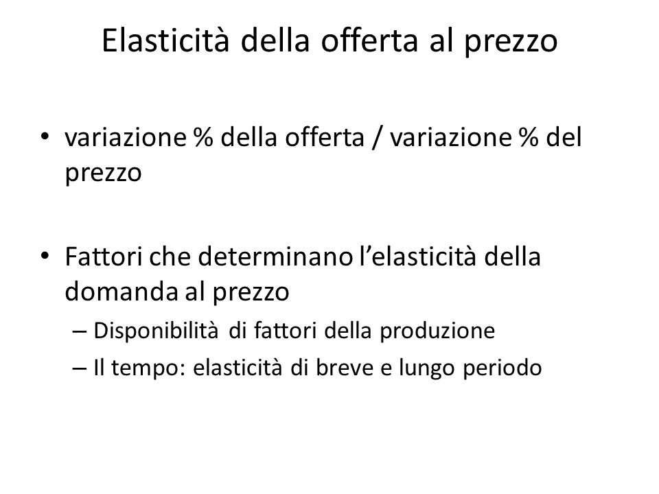 Elasticità della offerta al prezzo variazione % della offerta / variazione % del prezzo Fattori che determinano lelasticità della domanda al prezzo –