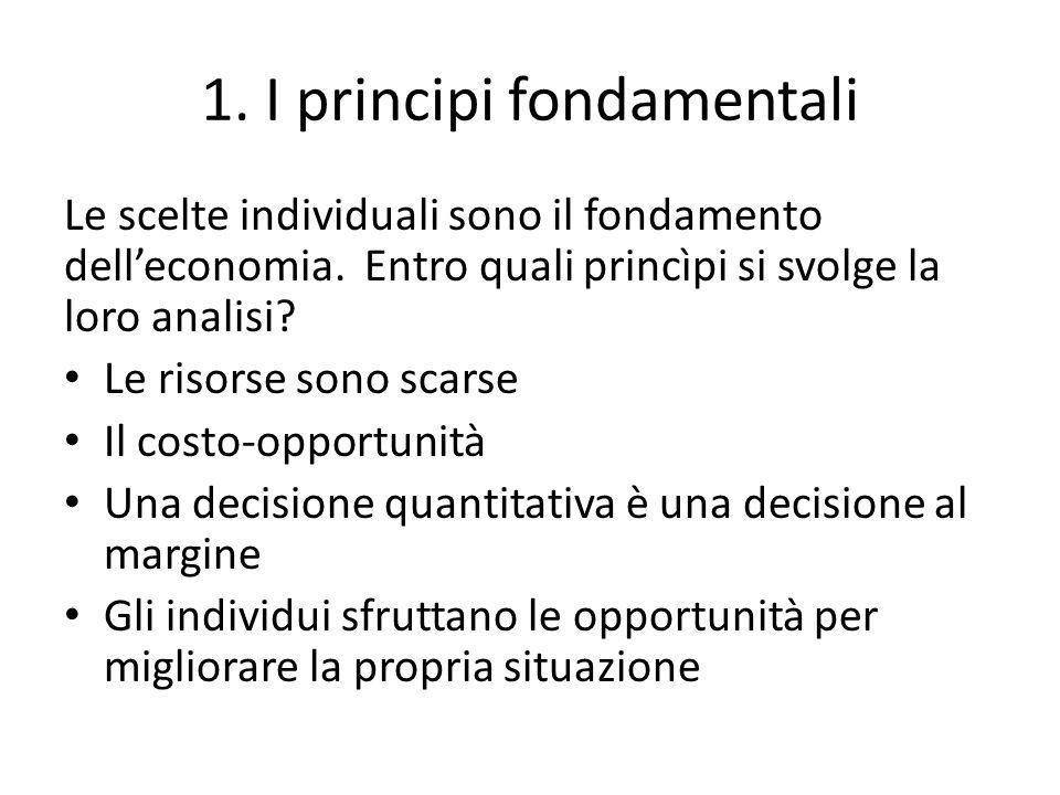 1. I principi fondamentali Le scelte individuali sono il fondamento delleconomia. Entro quali princìpi si svolge la loro analisi? Le risorse sono scar