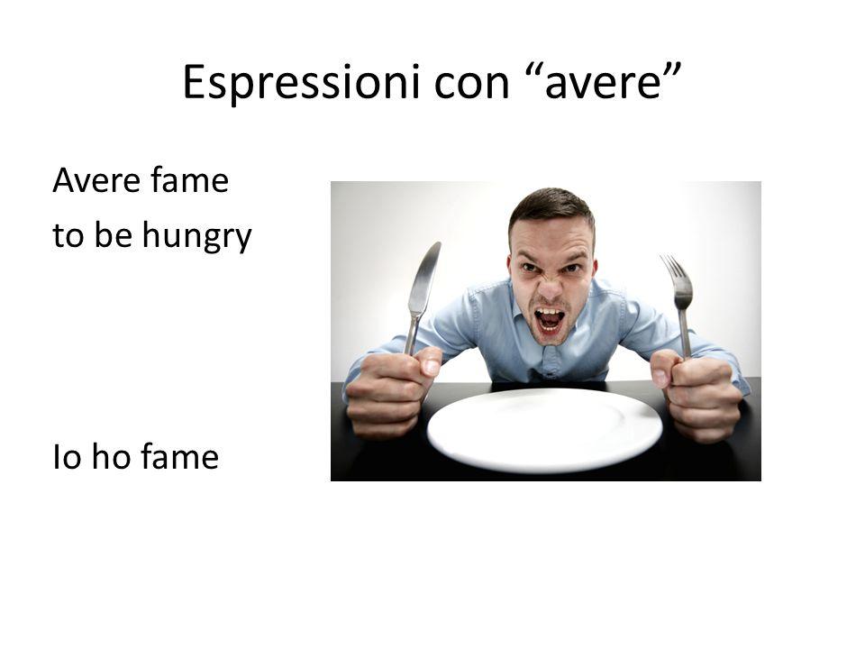 Espressioni con avere Avere fame to be hungry Io ho fame