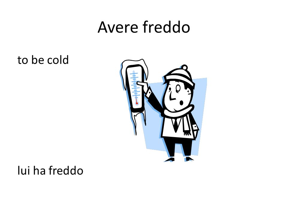 Avere freddo to be cold lui ha freddo