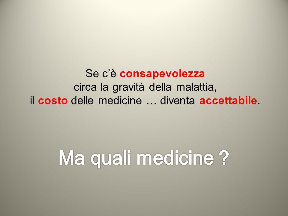 Se cè consapevolezza circa la gravità della malattia, il costo delle medicine … diventa accettabile.