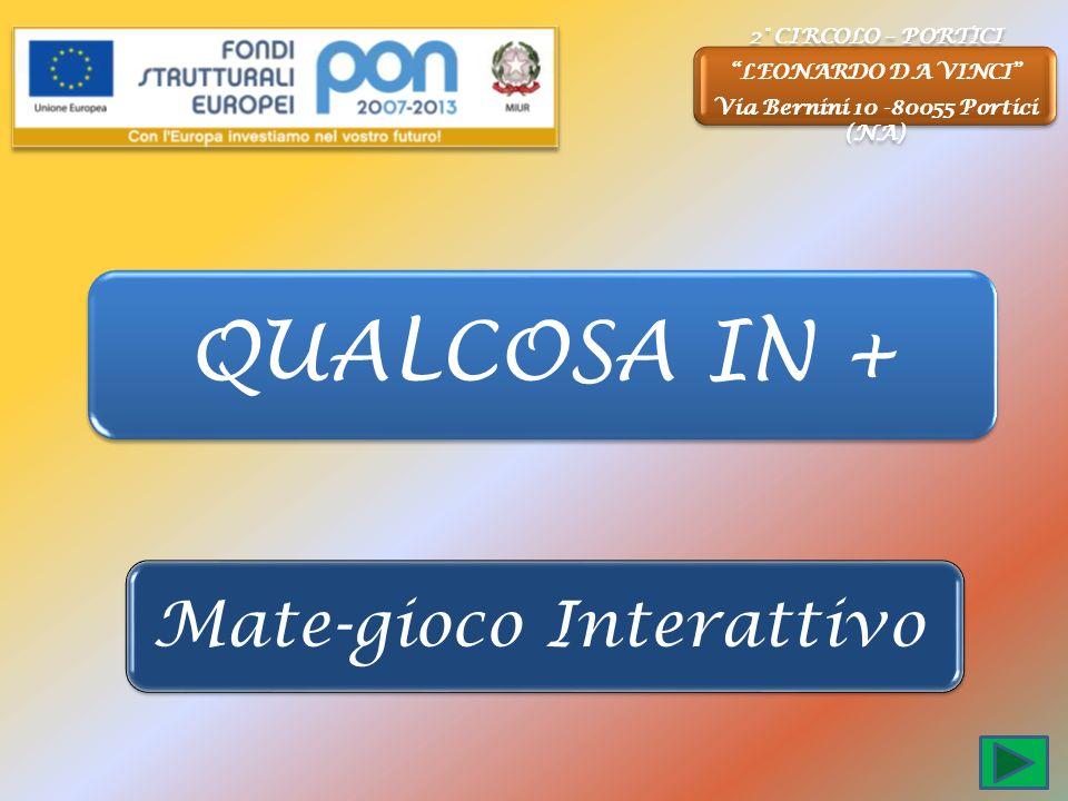 QUALCOSA IN + Mate-gioco Interattivo 2° CIRCOLO – PORTICI LEONARDO DA VINCI Via Bernini 10 -80055 Portici (NA)