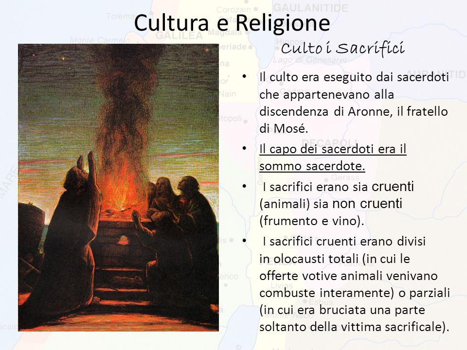 Cultura e Religione Culto i Sacrifici Il culto era eseguito dai sacerdoti che appartenevano alla discendenza di Aronne, il fratello di Mosé. Il capo d
