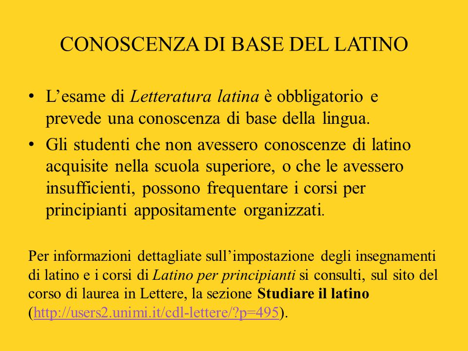 CONOSCENZA DI BASE DEL LATINO Lesame di Letteratura latina è obbligatorio e prevede una conoscenza di base della lingua.