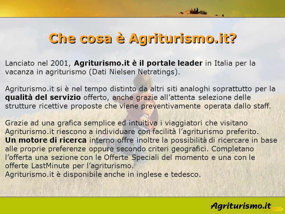 Che cosa è Agriturismo.it? Lanciato nel 2001, Agriturismo.it è il portale leader in Italia per la vacanza in agriturismo (Dati Nielsen Netratings). Ag