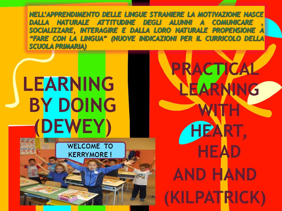LEARNING BY DOING (DEWEY) PRACTICAL LEARNING WITH HEART, HEAD AND HAND (KILPATRICK) WELCOME TO KERRYMORE !