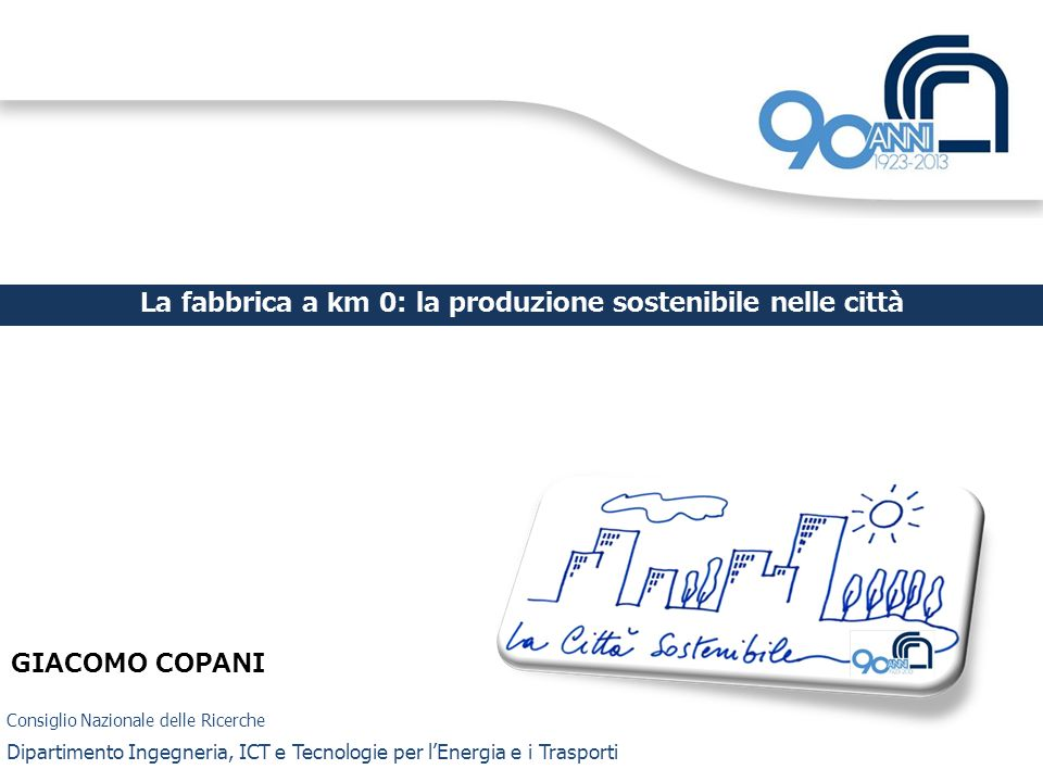 Consiglio Nazionale delle Ricerche Dipartimento Ingegneria, ICT e Tecnologie per lEnergia e i Trasporti La fabbrica a km 0: la produzione sostenibile