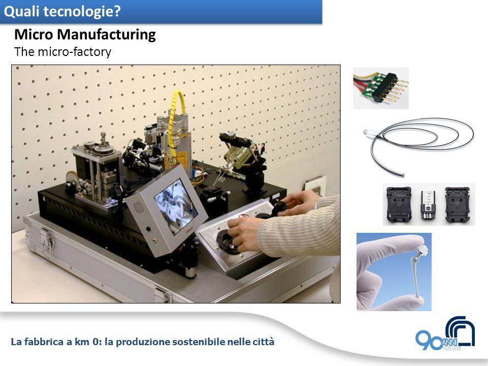 La fabbrica a km 0: la produzione sostenibile nelle città Quali tecnologie? Micro Manufacturing The micro-factory