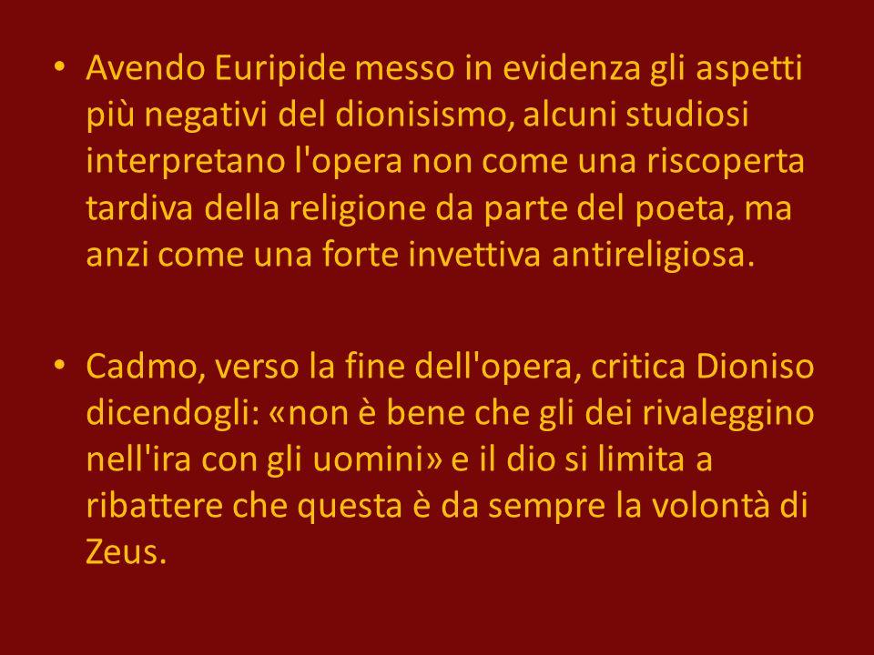 Avendo Euripide messo in evidenza gli aspetti più negativi del dionisismo, alcuni studiosi interpretano l opera non come una riscoperta tardiva della religione da parte del poeta, ma anzi come una forte invettiva antireligiosa.