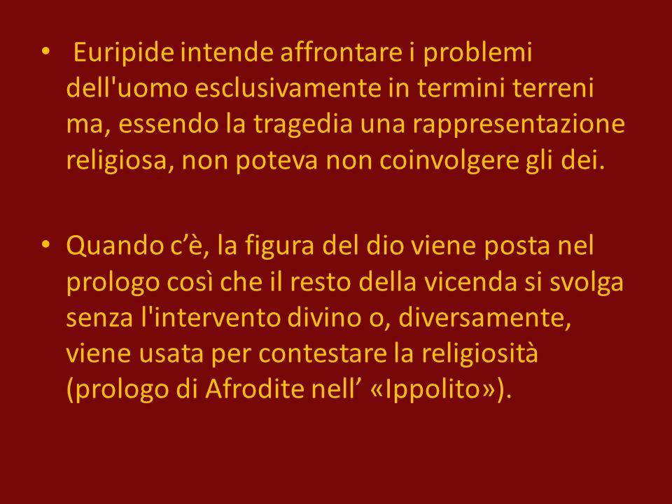 Euripide intende affrontare i problemi dell uomo esclusivamente in termini terreni ma, essendo la tragedia una rappresentazione religiosa, non poteva non coinvolgere gli dei.