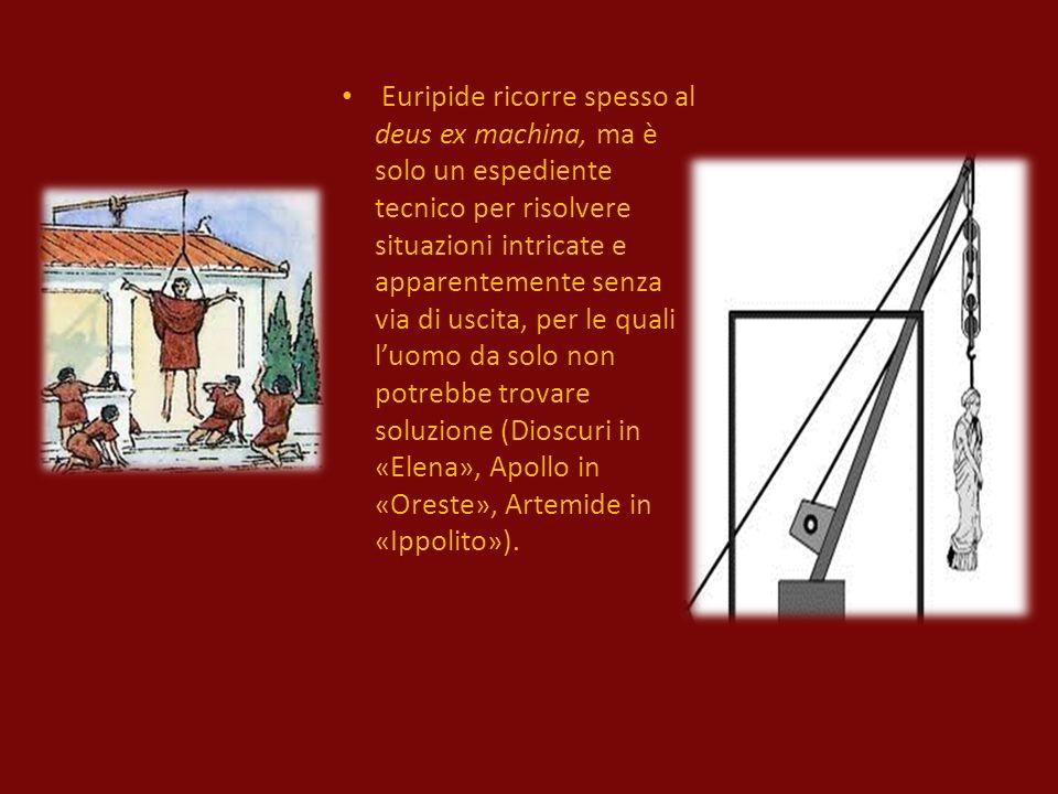 Euripide ricorre spesso al deus ex machina, ma è solo un espediente tecnico per risolvere situazioni intricate e apparentemente senza via di uscita, per le quali luomo da solo non potrebbe trovare soluzione (Dioscuri in «Elena», Apollo in «Oreste», Artemide in «Ippolito»).