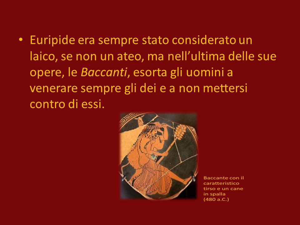 Euripide era sempre stato considerato un laico, se non un ateo, ma nellultima delle sue opere, le Baccanti, esorta gli uomini a venerare sempre gli dei e a non mettersi contro di essi.