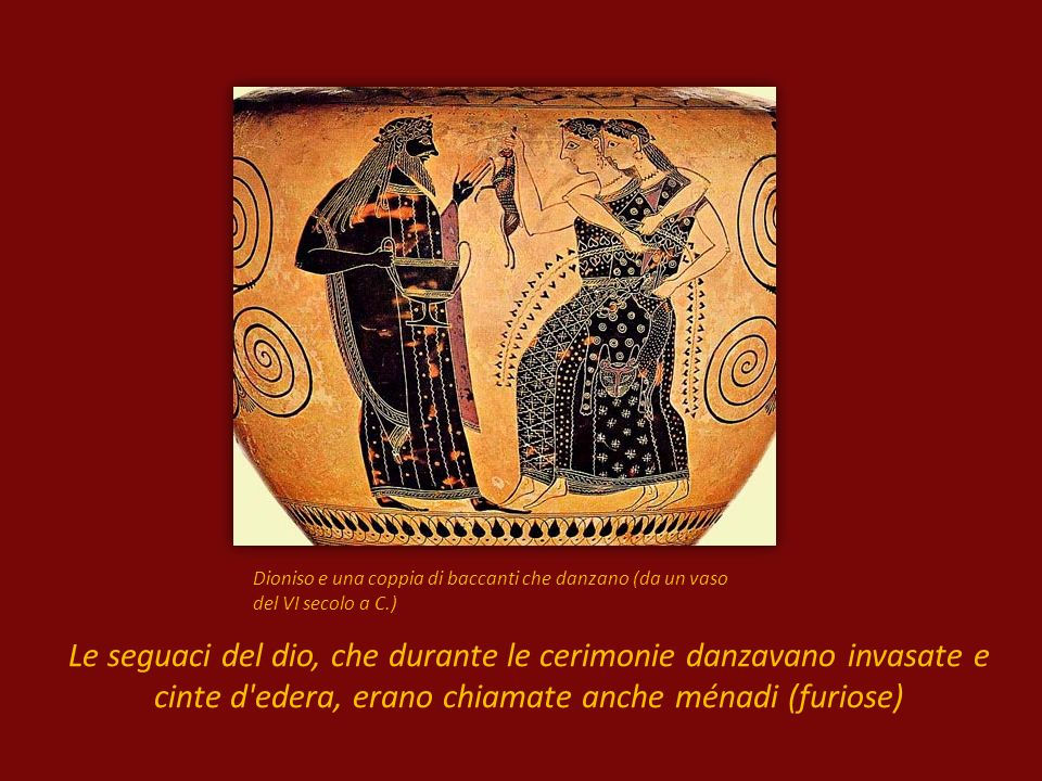 Dioniso e una coppia di baccanti che danzano (da un vaso del VI secolo a C.) Le seguaci del dio, che durante le cerimonie danzavano invasate e cinte d edera, erano chiamate anche ménadi (furiose)