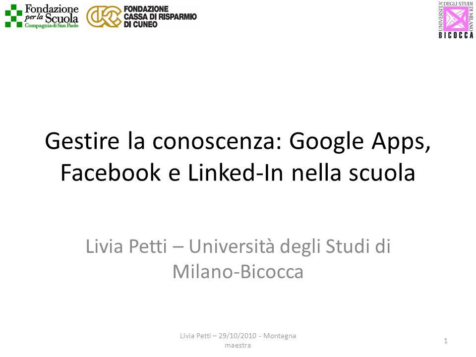 Gestire la conoscenza: Google Apps, Facebook e Linked-In nella scuola Livia Petti – Università degli Studi di Milano-Bicocca 1 Livia Petti – 29/10/2010 - Montagna maestra