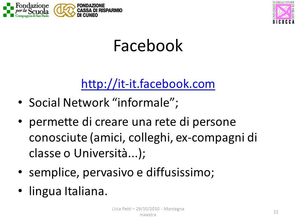 Facebook http://it-it.facebook.com Social Network informale; permette di creare una rete di persone conosciute (amici, colleghi, ex-compagni di classe o Università...); semplice, pervasivo e diffusissimo; lingua Italiana.