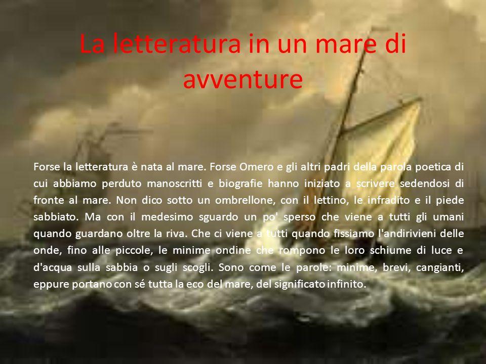 La letteratura in un mare di avventure Forse la letteratura è nata al mare. Forse Omero e gli altri padri della parola poetica di cui abbiamo perduto