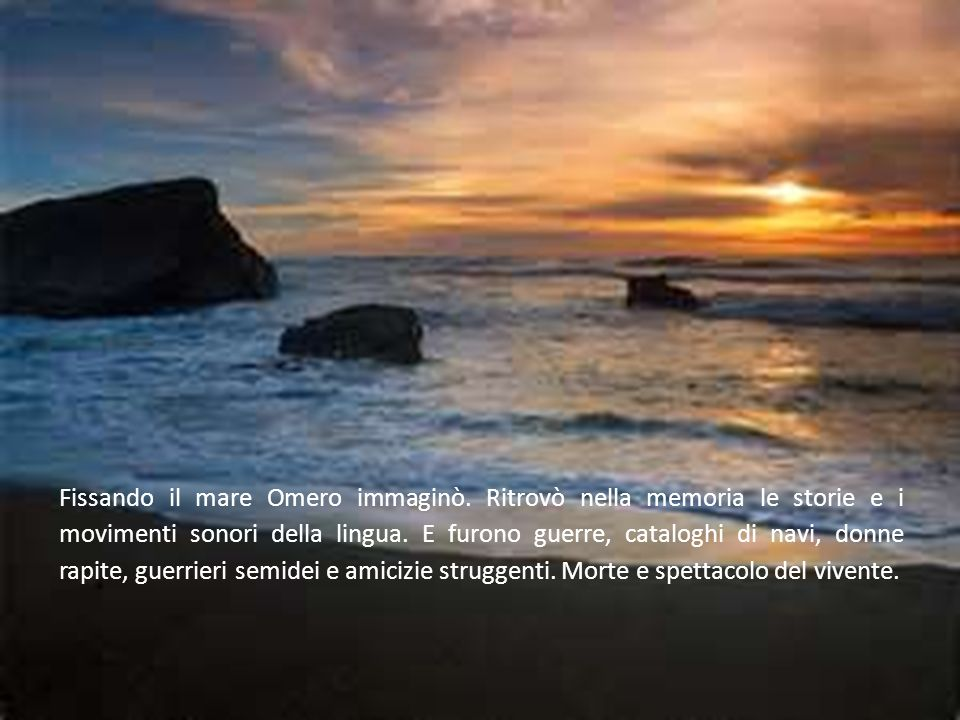 Fissando il mare Omero immaginò. Ritrovò nella memoria le storie e i movimenti sonori della lingua. E furono guerre, cataloghi di navi, donne rapite,
