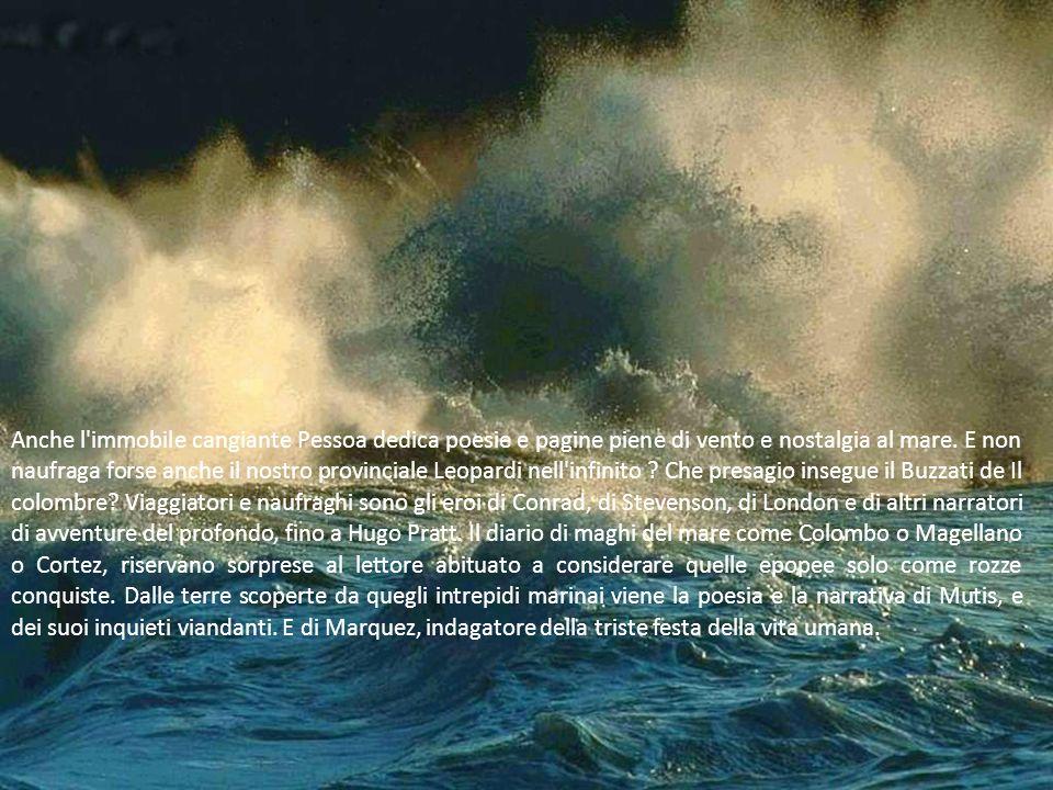 Anche l'immobile cangiante Pessoa dedica poesie e pagine piene di vento e nostalgia al mare. E non naufraga forse anche il nostro provinciale Leopardi