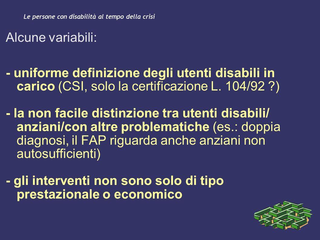 Le persone con disabilità al tempo della crisi Alcune variabili: - uniforme definizione degli utenti disabili in carico (CSI, solo la certificazione L