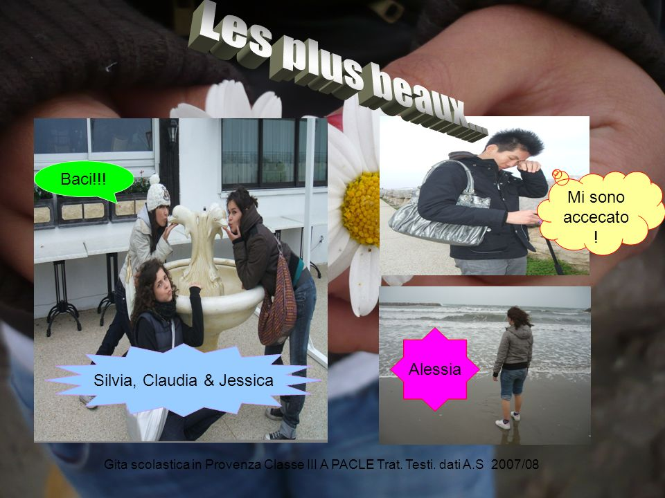 Gita scolastica in Provenza Classe III A PACLE Trat. Testi. dati A.S 2007/08 Mi sono accecato ! Silvia, Claudia & Jessica Alessia Baci!!!