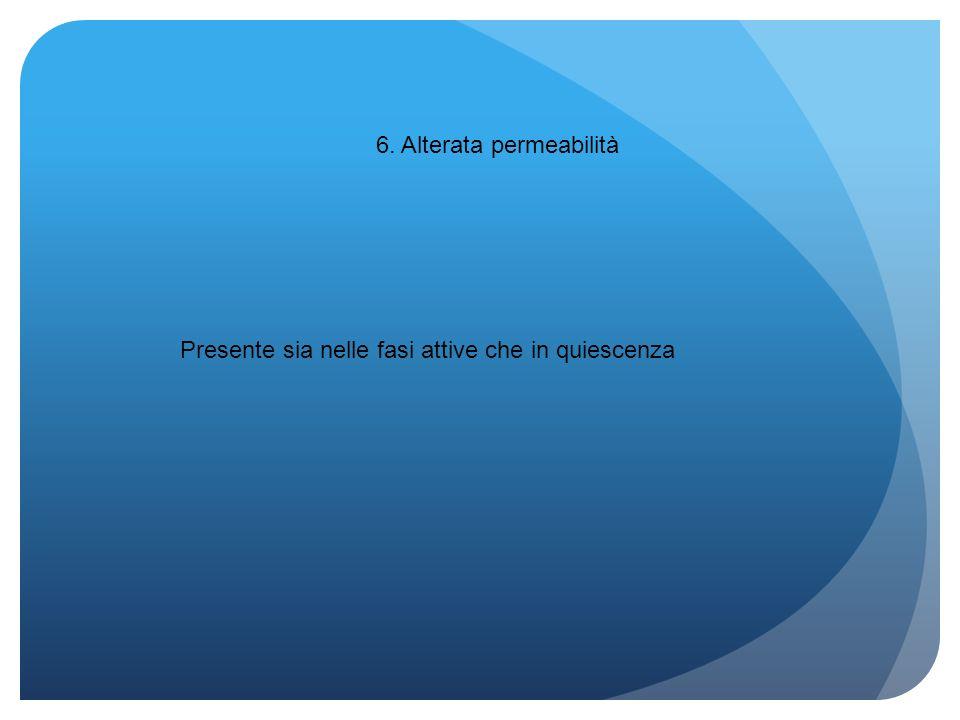 6. Alterata permeabilità Presente sia nelle fasi attive che in quiescenza