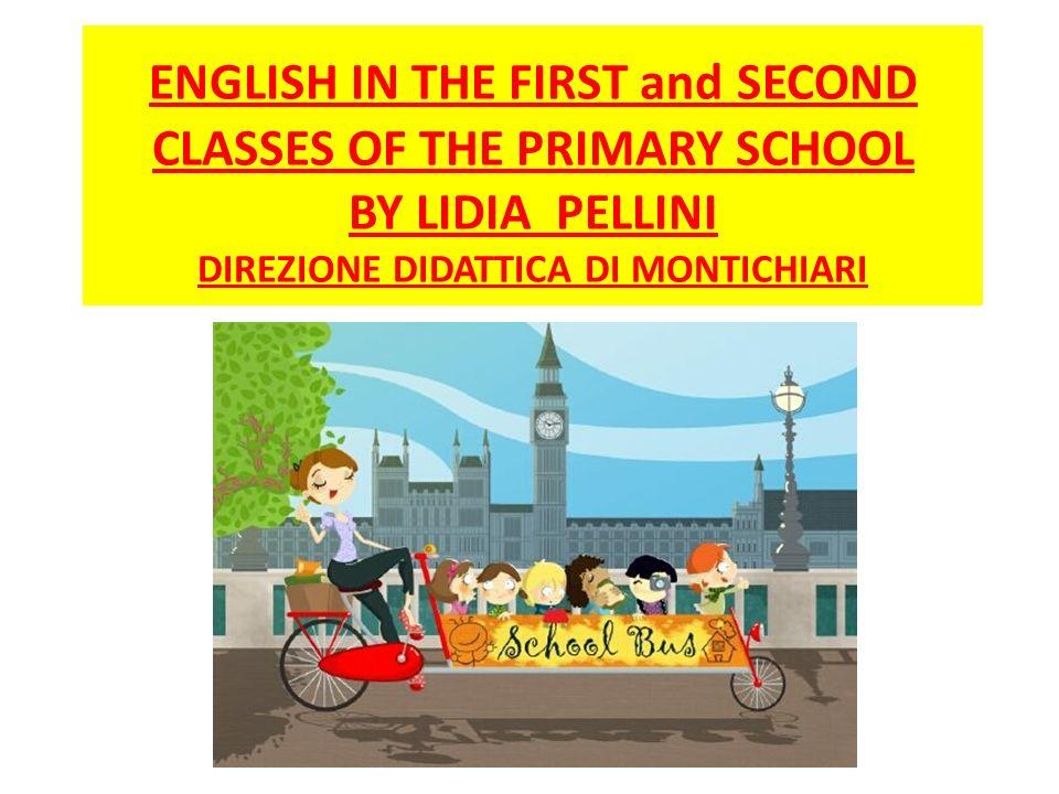 ENGLISH IN THE FIRST and SECOND CLASSES OF THE PRIMARY SCHOOL BY LIDIA PELLINI DIREZIONE DIDATTICA DI MONTICHIARI