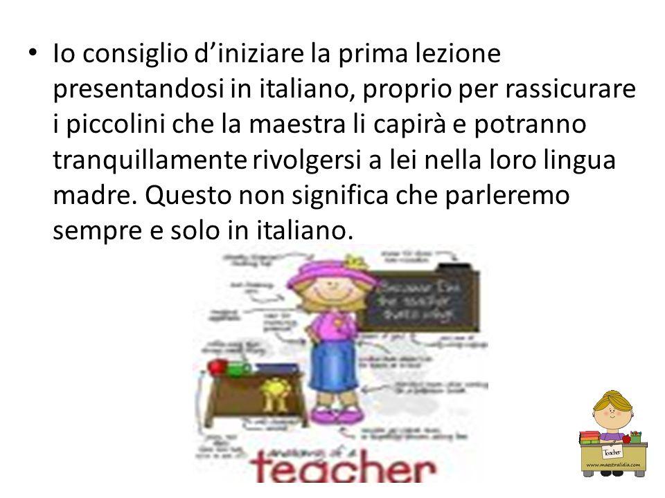 Io consiglio diniziare la prima lezione presentandosi in italiano, proprio per rassicurare i piccolini che la maestra li capirà e potranno tranquillam