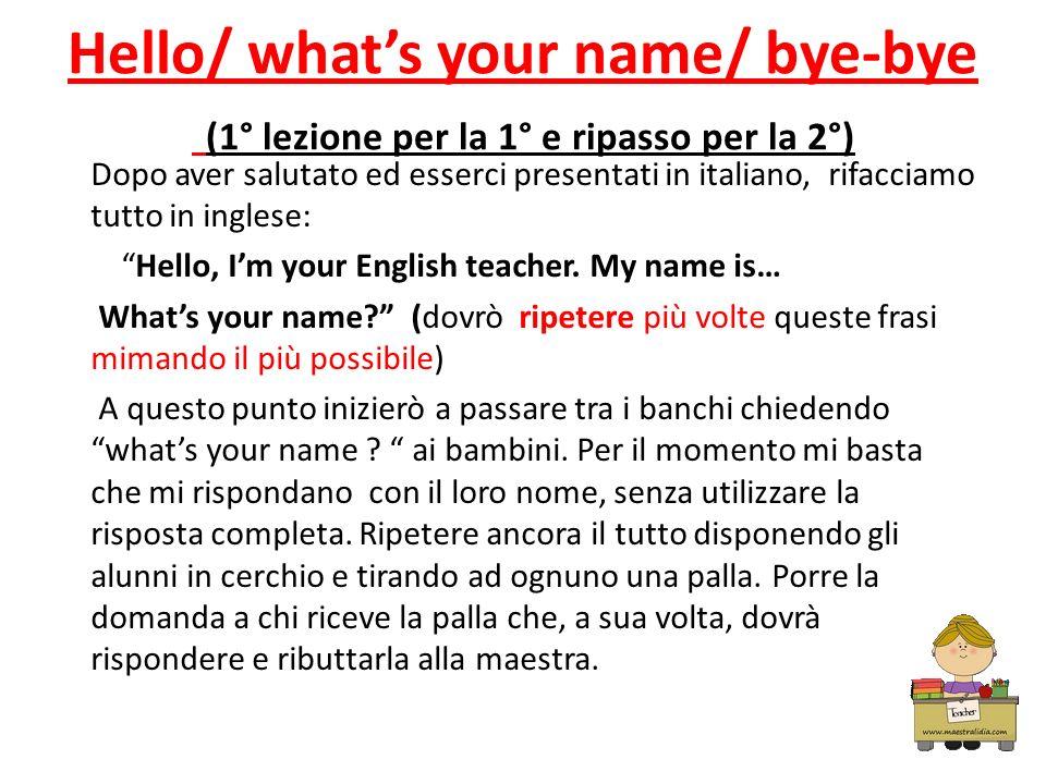 Hello/ whats your name/ bye-bye (1° lezione per la 1° e ripasso per la 2°) Dopo aver salutato ed esserci presentati in italiano, rifacciamo tutto in i