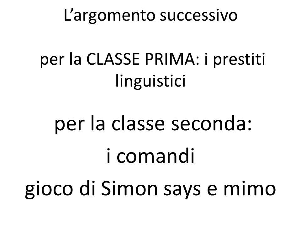 Largomento successivo per la CLASSE PRIMA: i prestiti linguistici per la classe seconda: i comandi gioco di Simon says e mimo
