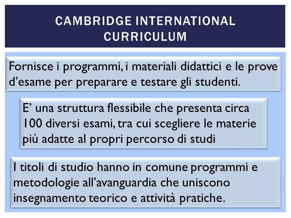 CAMBRIDGE INTERNATIONAL CURRICULUM Fornisce i programmi, i materiali didattici e le prove desame per preparare e testare gli studenti. E una struttura