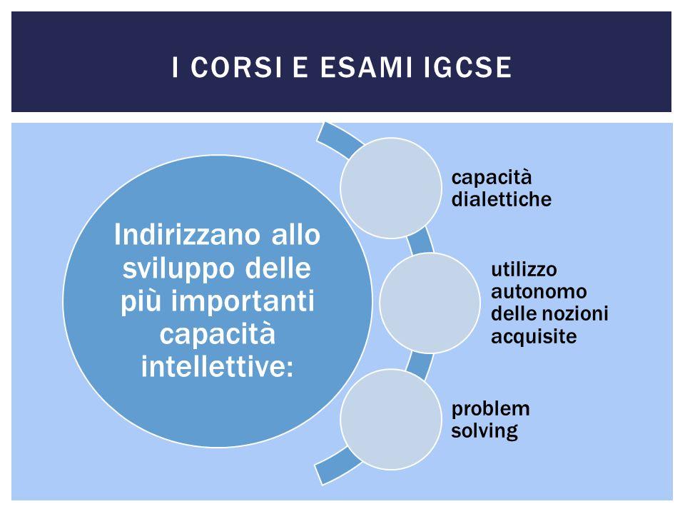 I CORSI E ESAMI IGCSE Indirizzano allo sviluppo delle più importanti capacità intellettive: capacità dialettiche utilizzo autonomo delle nozioni acqui