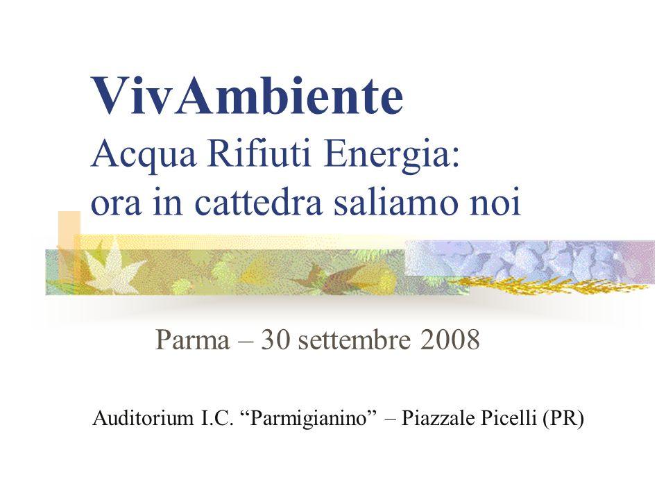 VivAmbiente Acqua Rifiuti Energia: ora in cattedra saliamo noi Parma – 30 settembre 2008 Auditorium I.C.