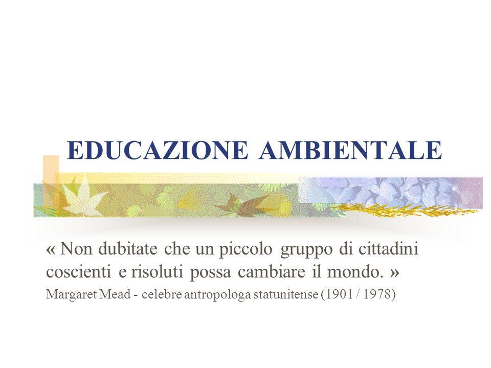 EDUCAZIONE AMBIENTALE « Non dubitate che un piccolo gruppo di cittadini coscienti e risoluti possa cambiare il mondo.