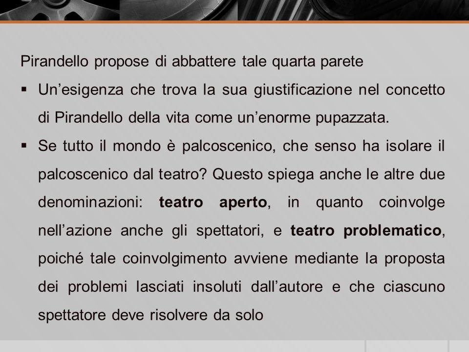 Pirandello propose di abbattere tale quarta parete Unesigenza che trova la sua giustificazione nel concetto di Pirandello della vita come unenorme pupazzata.