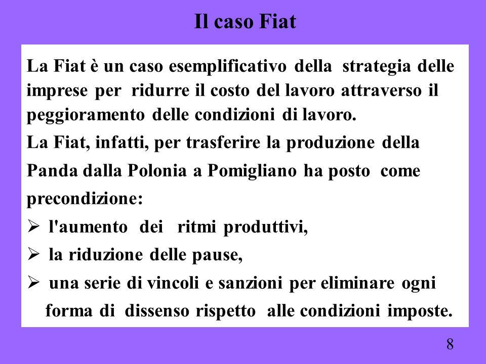 8 La Fiat è un caso esemplificativo della strategia delle imprese per ridurre il costo del lavoro attraverso il peggioramento delle condizioni di lavo