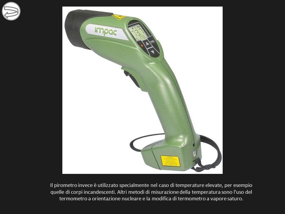 Il pirometro invece è utilizzato specialmente nel caso di temperature elevate, per esempio quelle di corpi incandescenti. Altri metodi di misurazione