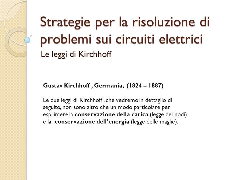 Strategie per la risoluzione di problemi sui circuiti elettrici Le leggi di Kirchhoff Gustav Kirchhoff, Germania, (1824 – 1887) Le due leggi di Kirchh