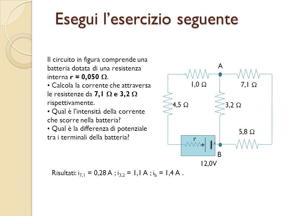 Esegui lesercizio seguente A B + - 1,0 7,1 3,2 5,8 4,5 12,0V r Il circuito in figura comprende una batteria dotata di una resistenza interna r = 0,050