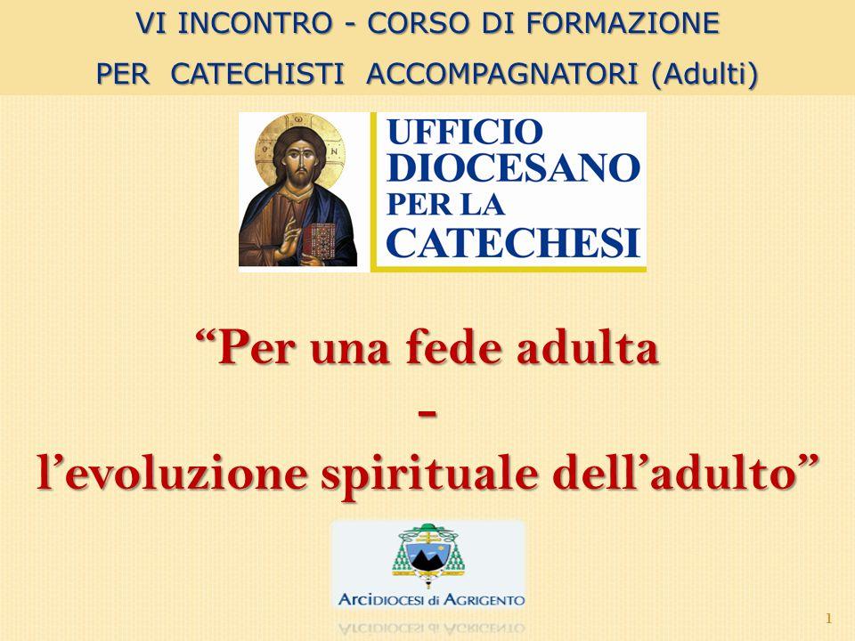 1 Per una fede adulta - levoluzione spirituale delladulto VI INCONTRO - CORSO DI FORMAZIONE PER CATECHISTI ACCOMPAGNATORI (Adulti)
