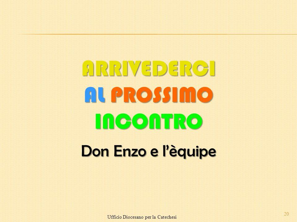20 ARRIVEDERCI AL PROSSIMO INCONTRO Don Enzo e lèquipe Ufficio Diocesano per la Catechesi