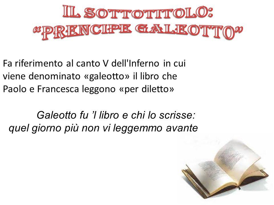 Fa riferimento al canto V dell'Inferno in cui viene denominato «galeotto» il libro che Paolo e Francesca leggono «per diletto» Galeotto fu l libro e c