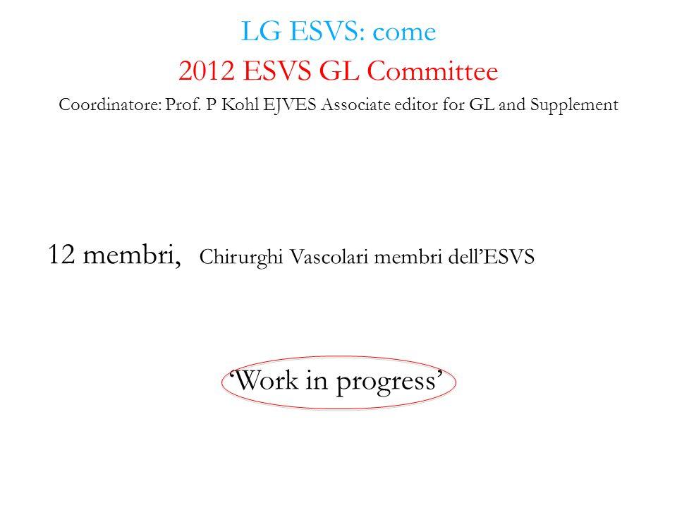 LG ESVS: come 12 membri, Chirurghi Vascolari membri dellESVS Work in progress 2012 ESVS GL Committee Coordinatore: Prof. P Kohl EJVES Associate editor